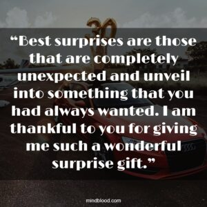 """""""Best surprises are those that are completely unexpected and unveil into something that you had always wanted. I am thankful to you for giving me such a wonderful surprise gift."""""""