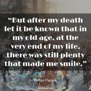 """""""But after my death let it be known that in my old age, at the very end of my life, there was still plenty that made me smile."""""""