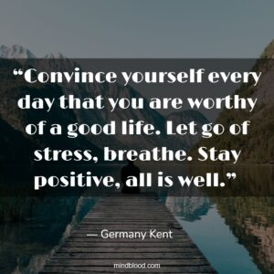 """""""Convince yourself every day that you are worthy of a good life. Let go of stress, breathe. Stay positive, all is well."""""""