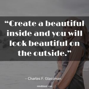 """""""Create a beautiful inside and you will look beautiful on the outside."""""""