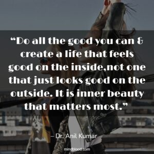 """""""Do all the good you can & create a life that feels good on the inside,not one that just looks good on the outside. It is inner beauty that matters most."""""""