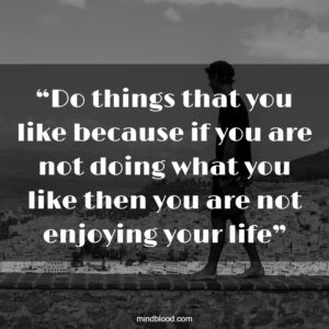 """""""Do things that you like because if you are not doing what you like then you are not enjoying your life"""""""