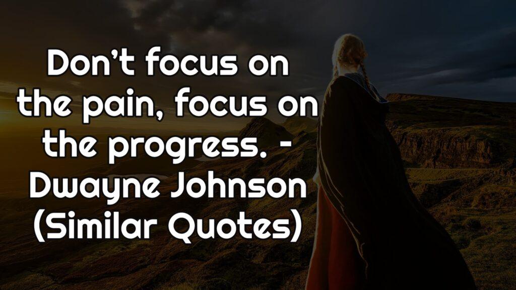 Don't focus on the pain, focus on the progress. – Dwayne Johnson (Similar Quotes)