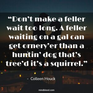 """""""Don't make a feller wait too long. A feller waiting on a gal can get ornery'er than a huntin' dog that's tree'd it's a squirrel."""""""