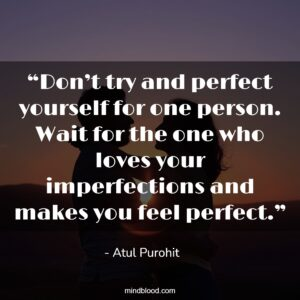 """""""Don't try and perfect yourself for one person. Wait for the one who loves your imperfections and makes you feel perfect."""""""