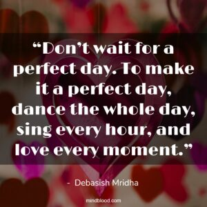 """""""Don't wait for a perfect day. To make it a perfect day, dance the whole day, sing every hour, and love every moment."""""""