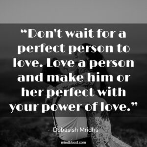"""""""Don't wait for a perfect person to love. Love a person and make him or her perfect with your power of love."""""""