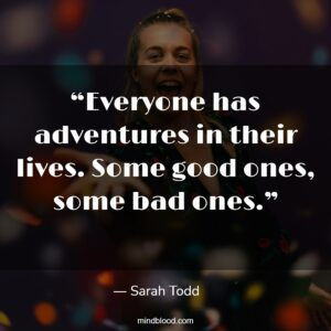 """""""Everyone has adventures in their lives. Some good ones, some bad ones."""""""