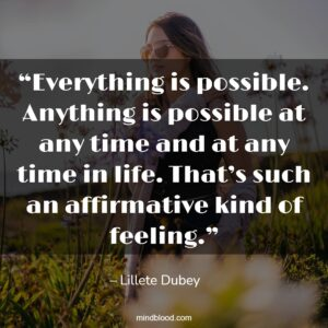 """""""Everything is possible. Anything is possible at any time and at any time in life. That's such an affirmative kind of feeling."""""""