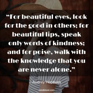 """""""For beautiful eyes, look for the good in others; for beautiful lips, speak only words of kindness; and for poise, walk with the knowledge that you are never alone."""""""