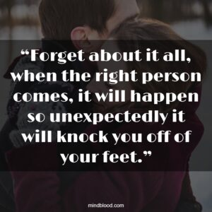 """""""Forget about it all, when the right person comes, it will happen so unexpectedly it will knock you off of your feet."""""""