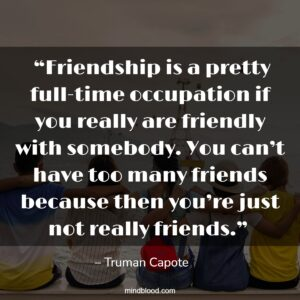 """""""Friendship is a pretty full-time occupation if you really are friendly with somebody. You can't have too many friends because then you're just not really friends."""""""