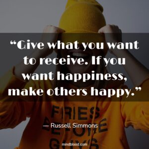"""""""Give what you want to receive. If you want happiness, make others happy."""""""