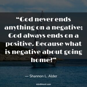 """""""God never ends anything on a negative; God always ends on a positive. Because what is negative about going home?"""""""