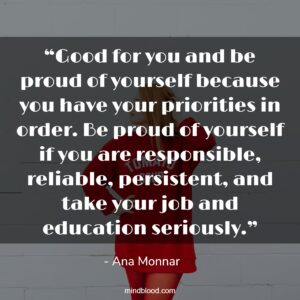 """""""Good for you and be proud of yourself because you have your priorities in order. Be proud of yourself if you are responsible, reliable, persistent, and take your job and education seriously."""""""