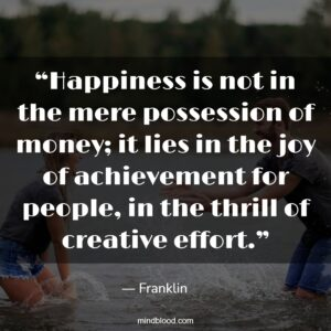 """""""Happiness is not in the mere possession of money; it lies in the joy of achievement for people, in the thrill of creative effort."""""""