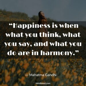 """""""Happiness is when what you think, what you say, and what you do are in harmony."""""""