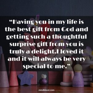 """""""Having you in my life is the best gift from God and getting such a thoughtful surprise gift from you is truly a delight.I loved it and it will always be very special to me."""""""