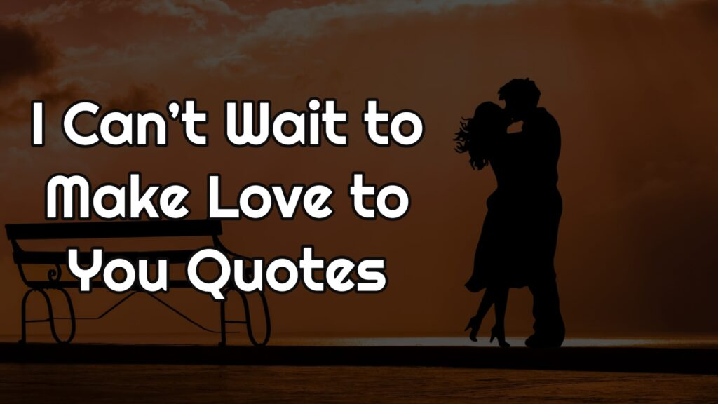 I Can't Wait to Make Love to You Quotes