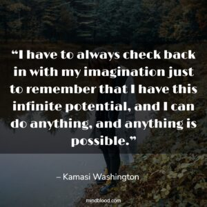 """""""I have to always check back in with my imagination just to remember that I have this infinite potential, and I can do anything, and anything is possible."""""""