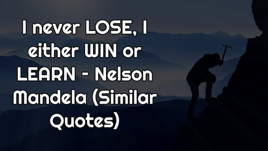 I never LOSE, I either WIN or LEARN – Nelson Mandela (Similar Quotes)