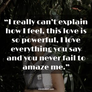 """""""I really can't explain how I feel, this love is so powerful, I love everything you say and you never fail to amaze me."""""""