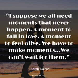 """""""I suppose we all need moments that never happen. A moment to fall in love. A moment to feel alive. We have to make moments…We can't wait for them."""""""