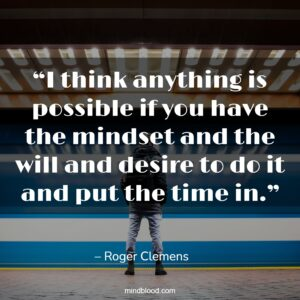 """""""I think anything is possible if you have the mindset and the will and desire to do it and put the time in."""""""