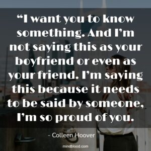 """""""I want you to know something. And I'm not saying this as your boyfriend or even as your friend. I'm saying this because it needs to be said by someone, I'm so proud of you."""