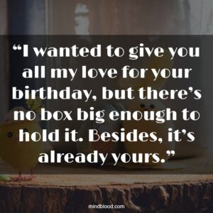 """""""I wanted to give you all my love for your birthday, but there's no box big enough to hold it. Besides, it's already yours."""""""