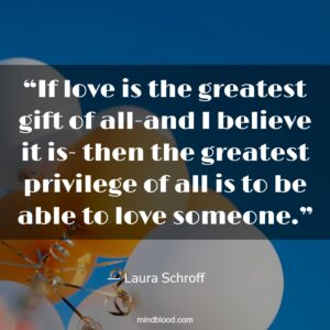 """""""If love is the greatest gift of all-and I believe it is- then the greatest privilege of all is to be able to love someone."""""""