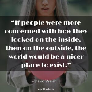 """""""If people were more concerned with how they looked on the inside, then on the outside, the world would be a nicer place to exist."""""""