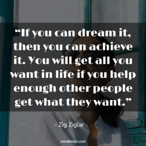 """""""If you can dream it, then you can achieve it. You will get all you want in life if you help enough other people get what they want."""""""