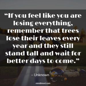 """""""If you feel like you are losing everything, remember that trees lose their leaves every year and they still stand tall and wait for better days to come."""""""