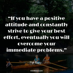 """""""If you have a positive attitude and constantly strive to give your best effort, eventually you will overcome your immediate problems."""""""