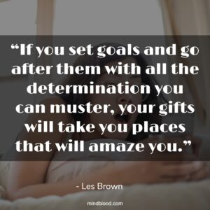 """""""If you set goals and go after them with all the determination you can muster, your gifts will take you places that will amaze you."""""""