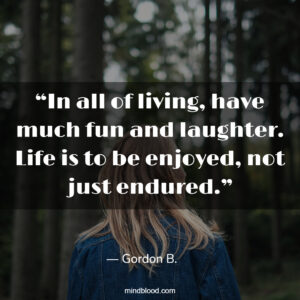 """""""In all of living, have much fun and laughter. Life is to be enjoyed, not just endured."""""""