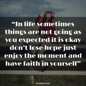 """""""In life sometimes things are not going as you expected it is okay don't lose hope just enjoy the moment and have faith in yourself"""""""