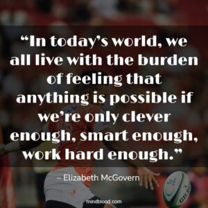 """""""In today's world, we all live with the burden of feeling that anything is possible if we're only clever enough, smart enough, work hard enough."""""""