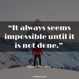 """""""It always seems impossible until it is not done."""""""