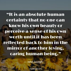 """""""It is an absolute human certainty that no one can know his own beauty or perceive a sense of his own worth until it has been reflected back to him in the mirror of another loving, caring human being."""""""