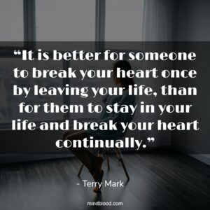 """""""It is better for someone to break your heart once by leaving your life, than for them to stay in your life and break your heart continually."""""""