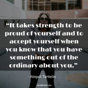 """""""It takes strength to be proud of yourself and to accept yourself when you know that you have something out of the ordinary about you."""""""