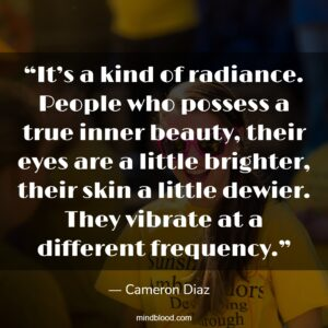 """""""It's a kind of radiance. People who possess a true inner beauty, their eyes are a little brighter, their skin a little dewier. They vibrate at a different frequency."""""""