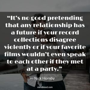 """""""It's no good pretending that any relationship has a future if your record collections disagree violently or if your favorite films wouldn't even speak to each other if they met at a party."""""""