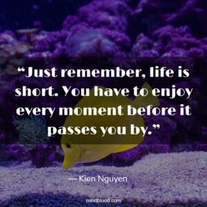 """""""Just remember, life is short. You have to enjoy every moment before it passes you by."""""""