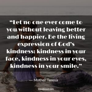 """""""Let no one ever come to you without leaving better and happier. Be the living expression of God's kindness: kindness in your face, kindness in your eyes, kindness in your smile."""""""