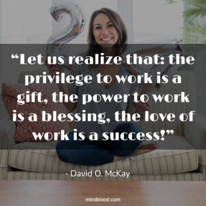 """""""Let us realize that: the privilege to work is a gift, the power to work is a blessing, the love of work is a success!"""""""