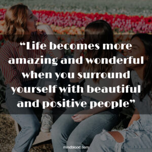"""""""Life becomes more amazing and wonderful when you surround yourself with beautiful and positive people"""""""