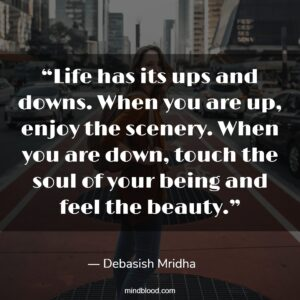 """""""Life has its ups and downs. When you are up, enjoy the scenery. When you are down, touch the soul of your being and feel the beauty."""""""